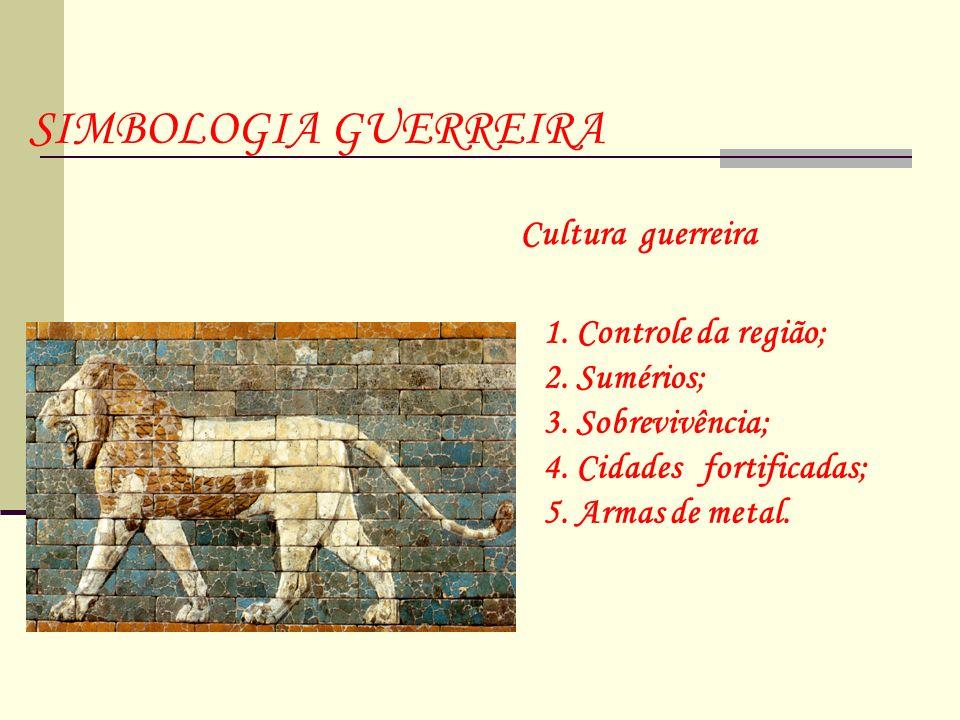 Cultura guerreira 1. Controle da região; 2. Sumérios; 3. Sobrevivência; 4. Cidades fortificadas; 5. Armas de metal. SIMBOLOGIA GUERREIRA