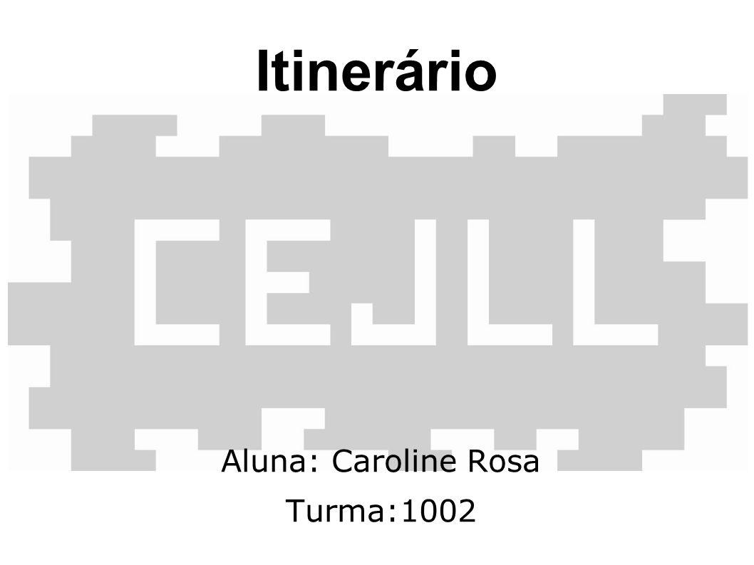 Itinerário Aluna: Caroline Rosa Turma:1002