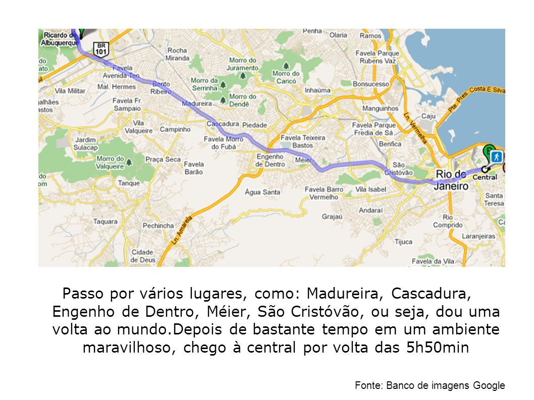 Passo por vários lugares, como: Madureira, Cascadura, Engenho de Dentro, Méier, São Cristóvão, ou seja, dou uma volta ao mundo.Depois de bastante temp