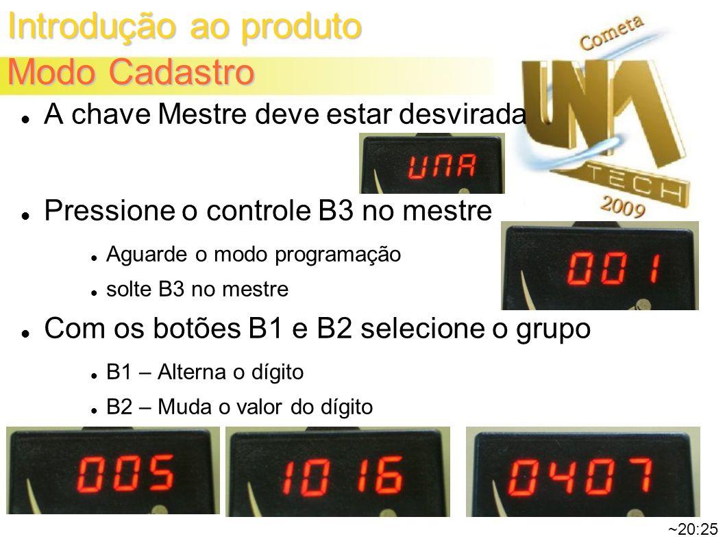 Introdução ao produto Modo Cadastro ~20:25 A chave Mestre deve estar desvirada Pressione o controle B3 no mestre Aguarde o modo programação solte B3 no mestre Com os botões B1 e B2 selecione o grupo B1 – Alterna o dígito B2 – Muda o valor do dígito