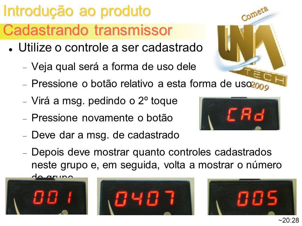Introdução ao produto Cadastrando transmissor ~20:28 Utilize o controle a ser cadastrado Veja qual será a forma de uso dele Pressione o botão relativo a esta forma de uso Virá a msg.