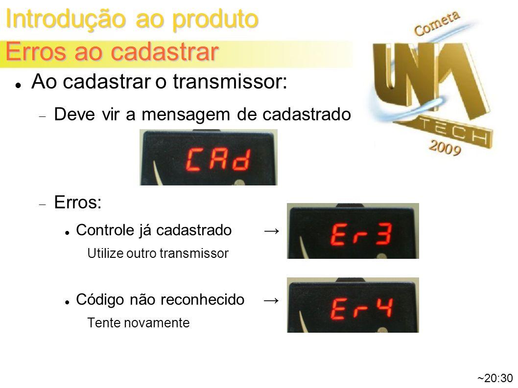Introdução ao produto Erros ao cadastrar ~20:30 Ao cadastrar o transmissor: Deve vir a mensagem de cadastrado Erros: Controle já cadastrado Utilize outro transmissor Código não reconhecido Tente novamente