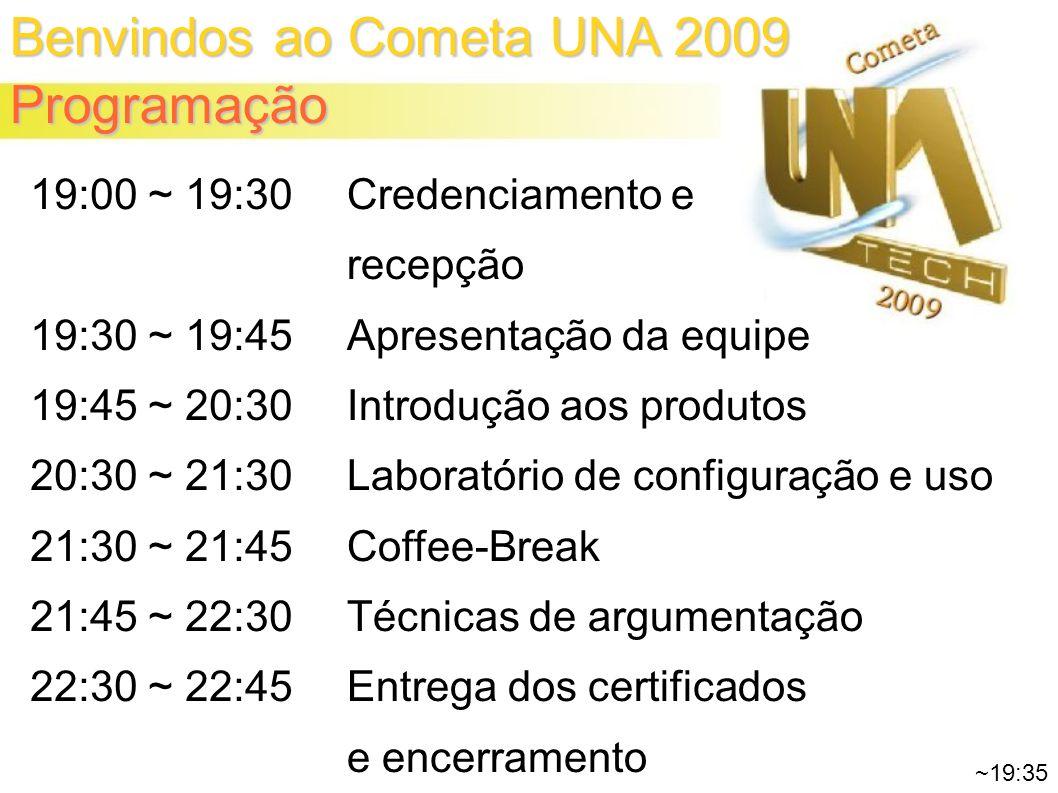 Benvindos ao Cometa UNA 2009 Programação 19:00 ~ 19:30 19:30 ~ 19:45 19:45 ~ 20:30 20:30 ~ 21:30 21:30 ~ 21:45 21:45 ~ 22:30 22:30 ~ 22:45 Credenciamento e recepção Apresentação da equipe Introdução aos produtos Laboratório de configuração e uso Coffee-Break Técnicas de argumentação Entrega dos certificados e encerramento ~19:35