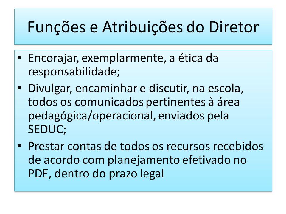 Funções e Atribuições do Diretor Encorajar, exemplarmente, a ética da responsabilidade; Divulgar, encaminhar e discutir, na escola, todos os comunicad