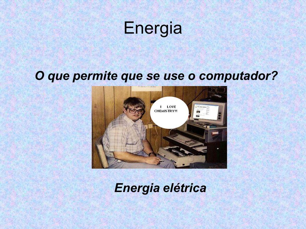 Energia O que permite que se use o computador? Energia elétrica
