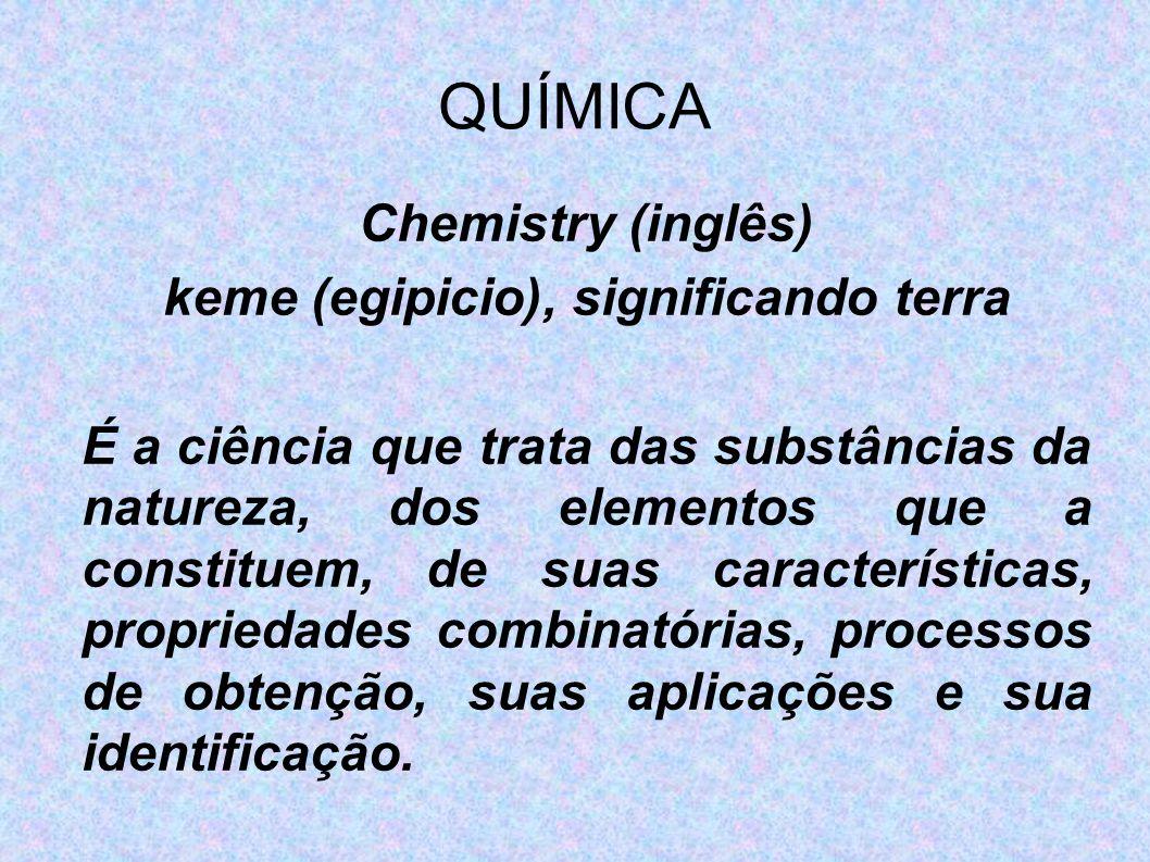 QUÍMICA Chemistry (inglês) keme (egipicio), significando terra É a ciência que trata das substâncias da natureza, dos elementos que a constituem, de s