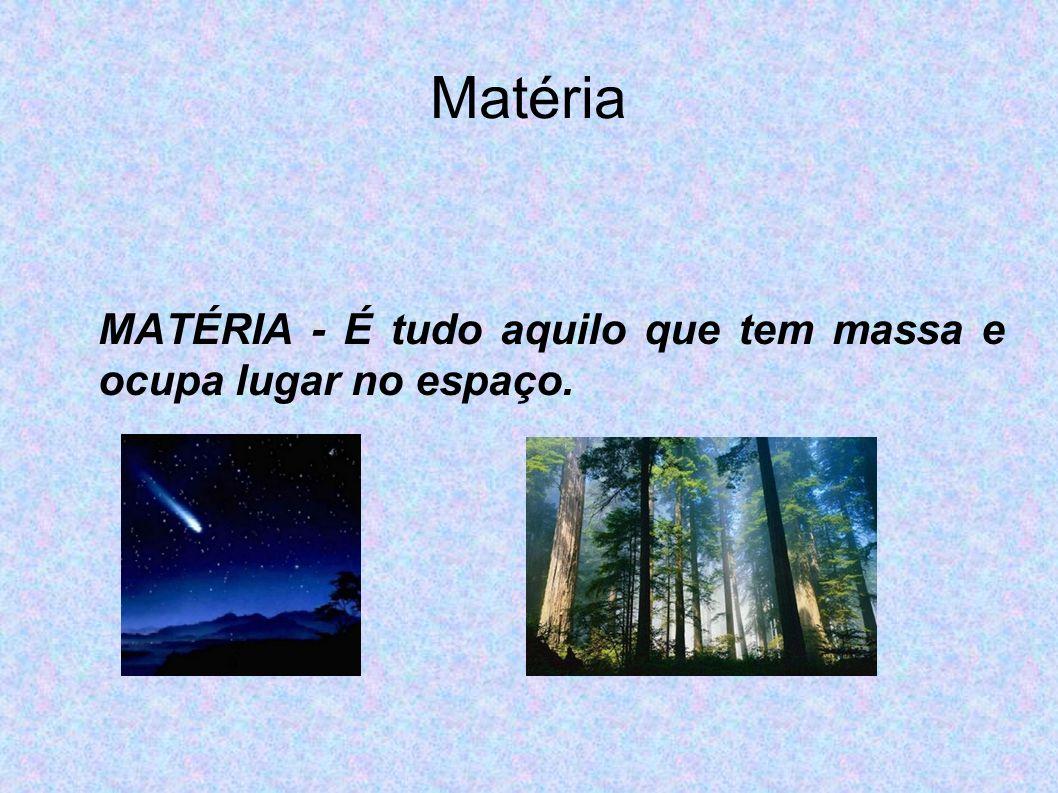 Matéria MATÉRIA - É tudo aquilo que tem massa e ocupa lugar no espaço.