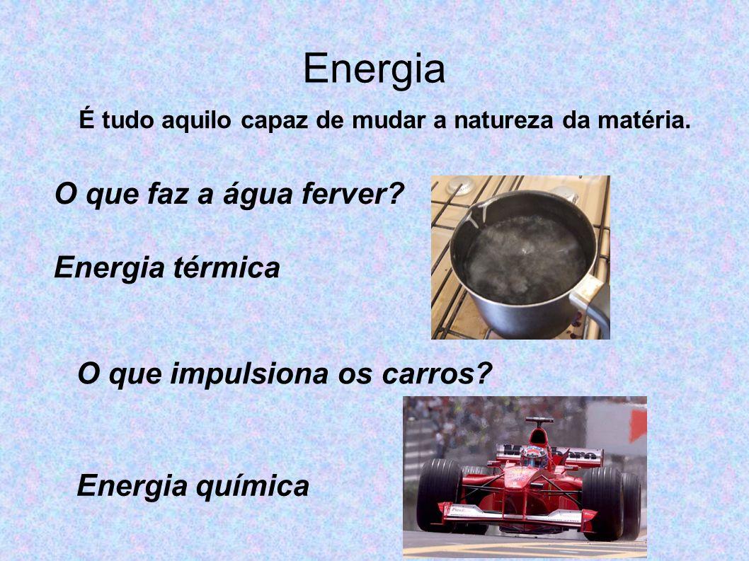 Energia O que faz a água ferver? Energia térmica O que impulsiona os carros? Energia química É tudo aquilo capaz de mudar a natureza da matéria.
