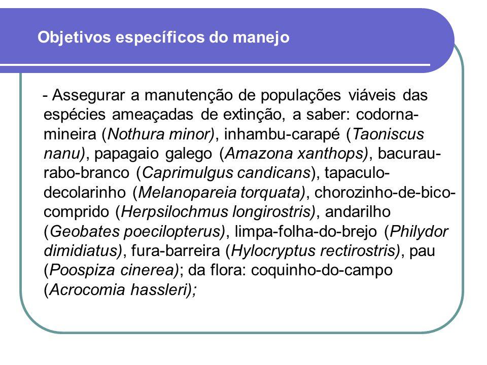 - Assegurar a manutenção de populações viáveis das espécies ameaçadas de extinção, a saber: codorna- mineira (Nothura minor), inhambu-carapé (Taoniscus nanu), papagaio galego (Amazona xanthops), bacurau- rabo-branco (Caprimulgus candicans), tapaculo- decolarinho (Melanopareia torquata), chorozinho-de-bico- comprido (Herpsilochmus longirostris), andarilho (Geobates poecilopterus), limpa-folha-do-brejo (Philydor dimidiatus), fura-barreira (Hylocryptus rectirostris), pau (Poospiza cinerea); da flora: coquinho-do-campo (Acrocomia hassleri); Objetivos específicos do manejo