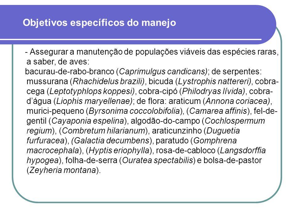 - Assegurar a manutenção de populações viáveis das espécies raras, a saber, de aves: bacurau-de-rabo-branco (Caprimulgus candicans); de serpentes: mussurana (Rhachidelus brazili), bicuda (Lystrophis nattereri), cobra- cega (Leptotyphlops koppesi), cobra-cipó (Philodryas lívida), cobra- dágua (Liophis maryellenae); de flora: araticum (Annona coriacea), murici-pequeno (Byrsonima coccolobifolia), (Camarea affinis), fel-de- gentil (Cayaponia espelina), algodão-do-campo (Cochlospermum regium), (Combretum hilarianum), araticunzinho (Duguetia furfuracea), (Galactia decumbens), paratudo (Gomphrena macrocephala), (Hyptis eriophylla), rosa-de-cabloco (Langsdorffia hypogea), folha-de-serra (Ouratea spectabilis) e bolsa-de-pastor (Zeyheria montana).