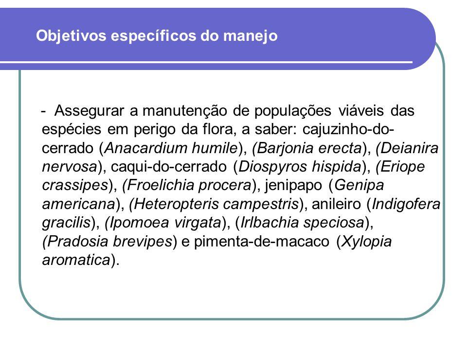 - Assegurar a manutenção de populações viáveis das espécies em perigo da flora, a saber: cajuzinho-do- cerrado (Anacardium humile), (Barjonia erecta), (Deianira nervosa), caqui-do-cerrado (Diospyros hispida), (Eriope crassipes), (Froelichia procera), jenipapo (Genipa americana), (Heteropteris campestris), anileiro (Indigofera gracilis), (Ipomoea virgata), (Irlbachia speciosa), (Pradosia brevipes) e pimenta-de-macaco (Xylopia aromatica).