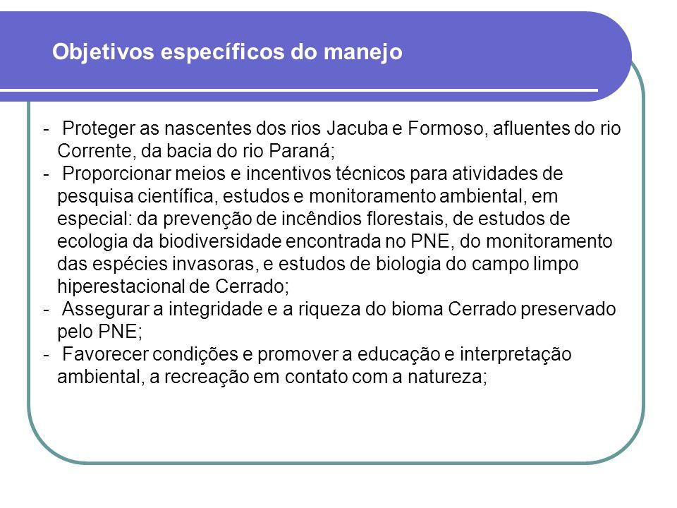  Proteger as nascentes dos rios Jacuba e Formoso, afluentes do rio Corrente, da bacia do rio Paraná;  Proporcionar meios e incentivos técnicos para atividades de pesquisa científica, estudos e monitoramento ambiental, em especial: da prevenção de incêndios florestais, de estudos de ecologia da biodiversidade encontrada no PNE, do monitoramento das espécies invasoras, e estudos de biologia do campo limpo hiperestacional de Cerrado;  Assegurar a integridade e a riqueza do bioma Cerrado preservado pelo PNE;  Favorecer condições e promover a educação e interpretação ambiental, a recreação em contato com a natureza; Objetivos específicos do manejo