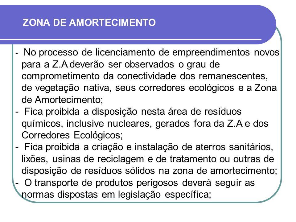  No processo de licenciamento de empreendimentos novos para a Z.A deverão ser observados o grau de comprometimento da conectividade dos remanescentes, de vegetação nativa, seus corredores ecológicos e a Zona de Amortecimento;  Fica proibida a disposição nesta área de resíduos químicos, inclusive nucleares, gerados fora da Z.A e dos Corredores Ecológicos;  Fica proibida a criação e instalação de aterros sanitários, lixões, usinas de reciclagem e de tratamento ou outras de disposição de resíduos sólidos na zona de amortecimento;  O transporte de produtos perigosos deverá seguir as normas dispostas em legislação específica; ZONA DE AMORTECIMENTO