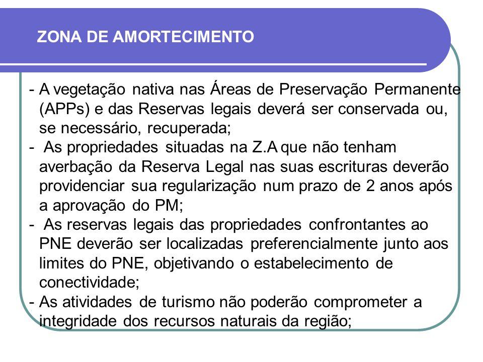 A vegetação nativa nas Áreas de Preservação Permanente (APPs) e das Reservas legais deverá ser conservada ou, se necessário, recuperada;  As propriedades situadas na Z.A que não tenham averbação da Reserva Legal nas suas escrituras deverão providenciar sua regularização num prazo de 2 anos após a aprovação do PM;  As reservas legais das propriedades confrontantes ao PNE deverão ser localizadas preferencialmente junto aos limites do PNE, objetivando o estabelecimento de conectividade; As atividades de turismo não poderão comprometer a integridade dos recursos naturais da região; ZONA DE AMORTECIMENTO