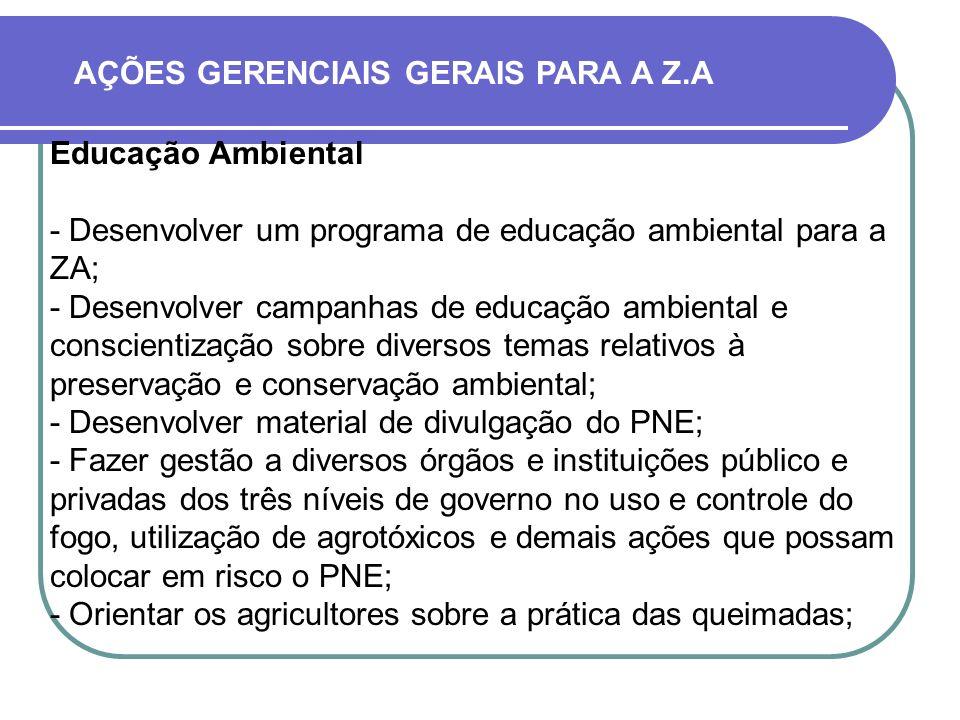 AÇÕES GERENCIAIS GERAIS PARA A Z.A Educação Ambiental - Desenvolver um programa de educação ambiental para a ZA; - Desenvolver campanhas de educação a