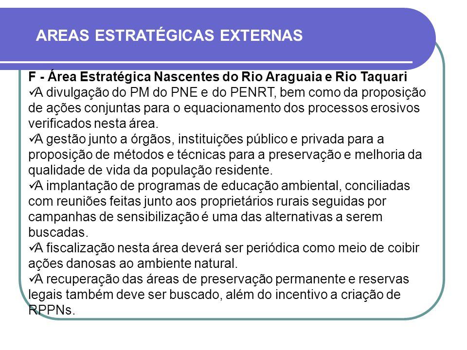 AREAS ESTRATÉGICAS EXTERNAS F - Área Estratégica Nascentes do Rio Araguaia e Rio Taquari A divulgação do PM do PNE e do PENRT, bem como da proposição de ações conjuntas para o equacionamento dos processos erosivos verificados nesta área.