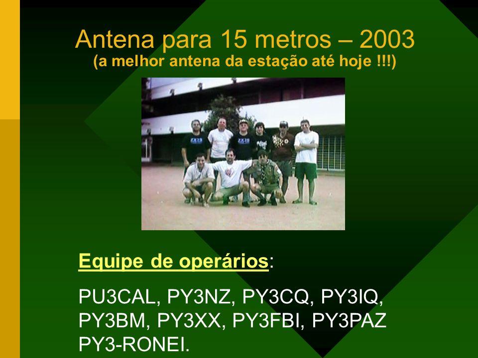 Antena para 15 metros – 2003 (a melhor antena da estação até hoje !!!) Equipe de operários: PU3CAL, PY3NZ, PY3CQ, PY3IQ, PY3BM, PY3XX, PY3FBI, PY3PAZ