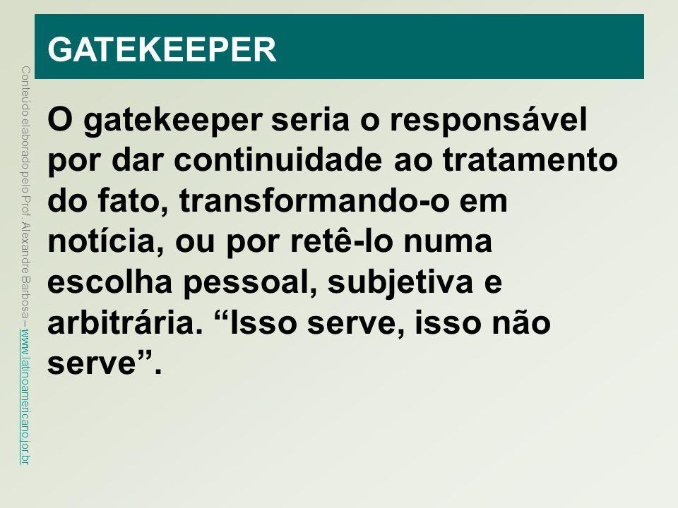 Conteúdo elaborado pelo Prof. Alexandre Barbosa – www.latinoamericano.jor.br www.latinoamericano.jor.br GATEKEEPER O gatekeeper seria o responsável po