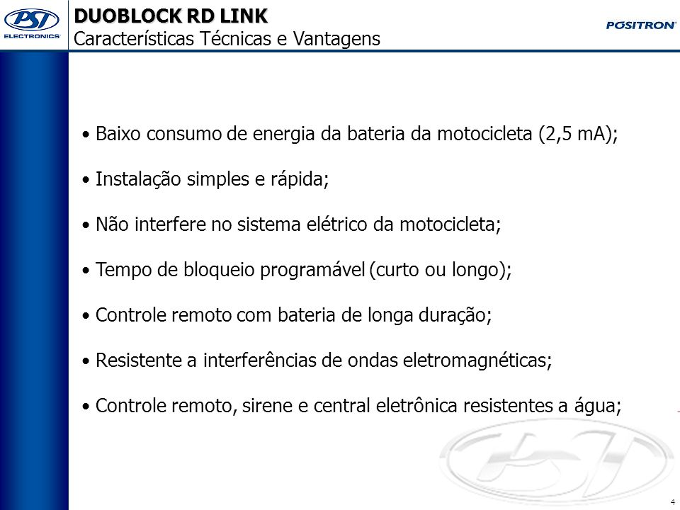 4 Baixo consumo de energia da bateria da motocicleta (2,5 mA); Instalação simples e rápida; Não interfere no sistema elétrico da motocicleta; Tempo de bloqueio programável (curto ou longo); Controle remoto com bateria de longa duração; Resistente a interferências de ondas eletromagnéticas; Controle remoto, sirene e central eletrônica resistentes a água; DUOBLOCK RD LINK Características Técnicas e Vantagens