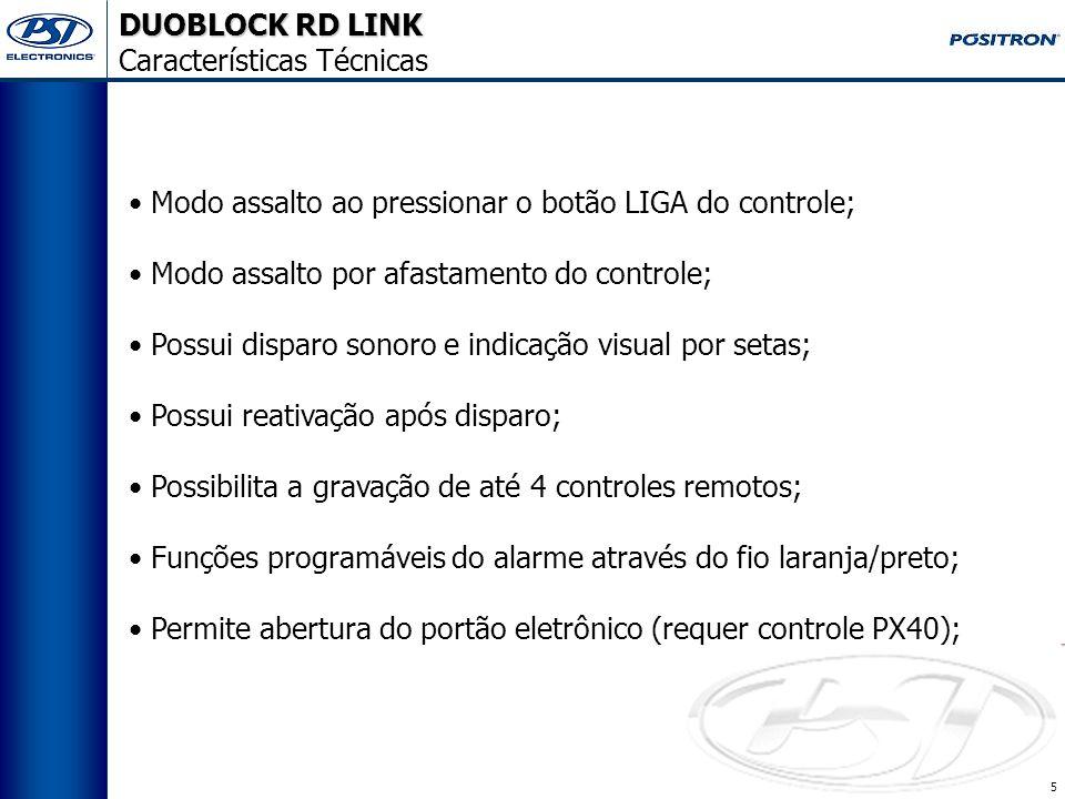 5 Modo assalto ao pressionar o botão LIGA do controle; Modo assalto por afastamento do controle; Possui disparo sonoro e indicação visual por setas; Possui reativação após disparo; Possibilita a gravação de até 4 controles remotos; Funções programáveis do alarme através do fio laranja/preto; Permite abertura do portão eletrônico (requer controle PX40); DUOBLOCK RD LINK Características Técnicas