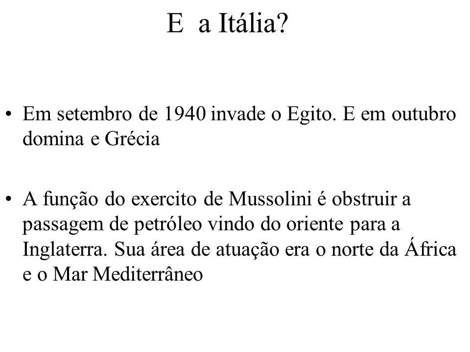 E a Itália? Em setembro de 1940 invade o Egito. E em outubro domina e Grécia A função do exercito de Mussolini é obstruir a passagem de petróleo vindo