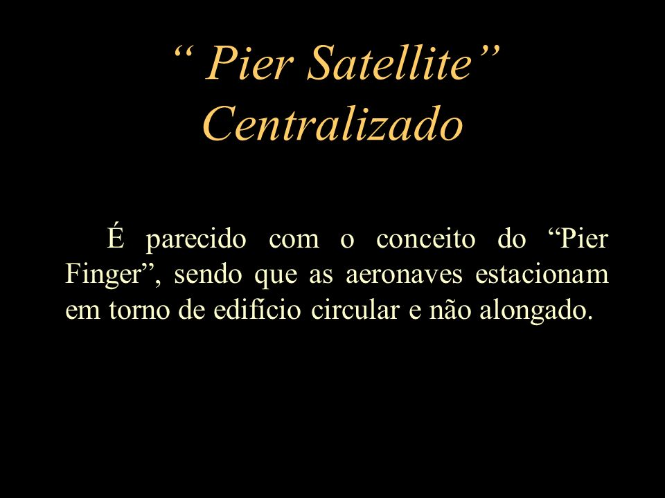 Pier Satellite Centralizado É parecido com o conceito do Pier Finger, sendo que as aeronaves estacionam em torno de edifício circular e não alongado.