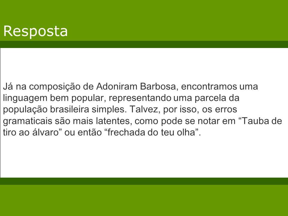 Resposta Já na composição de Adoniram Barbosa, encontramos uma linguagem bem popular, representando uma parcela da população brasileira simples. Talve