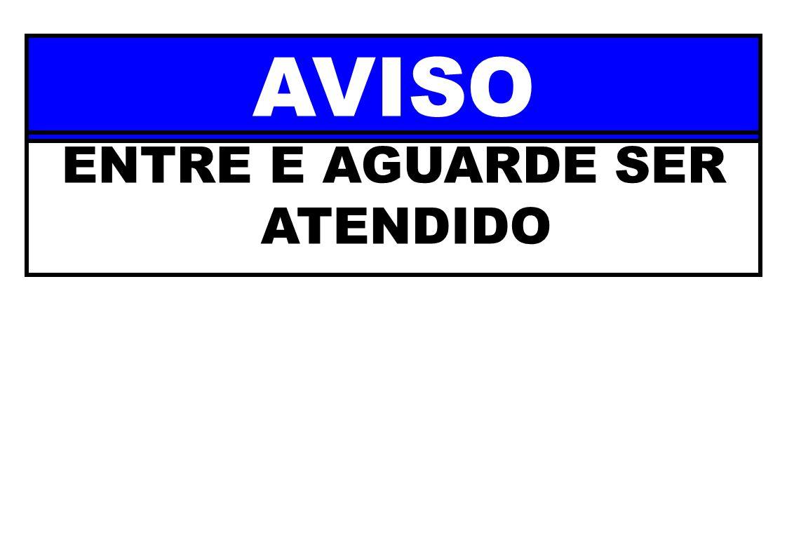AVISO ENTRE E AGUARDE SER ATENDIDO