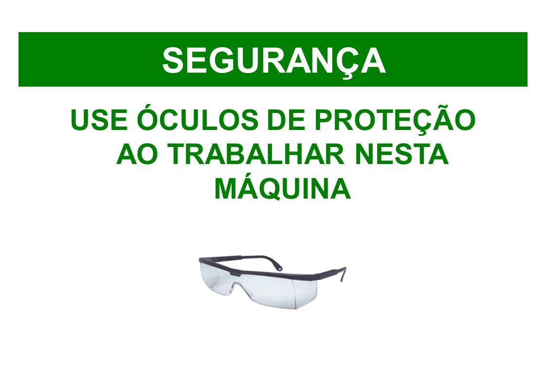 SEGURANÇA USE ÓCULOS DE PROTEÇÃO AO TRABALHAR NESTA MÁQUINA
