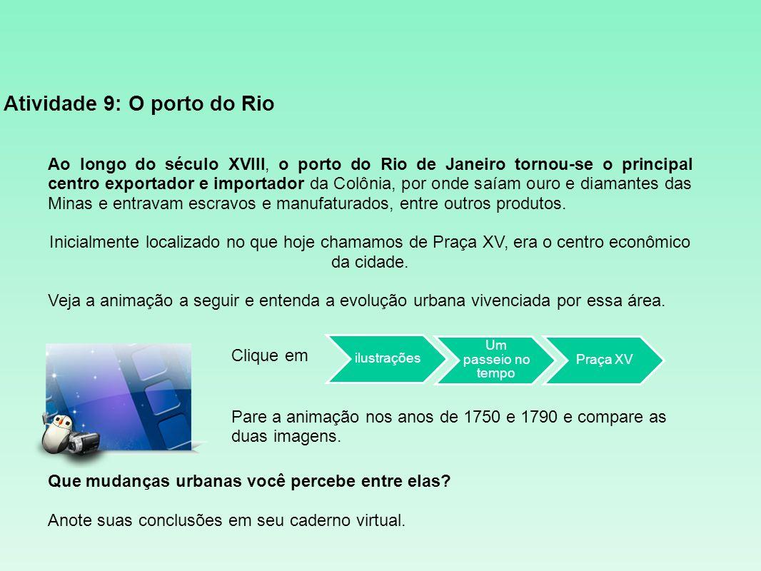 Atividade 9: O porto do Rio Ao longo do século XVIII, o porto do Rio de Janeiro tornou-se o principal centro exportador e importador da Colônia, por o