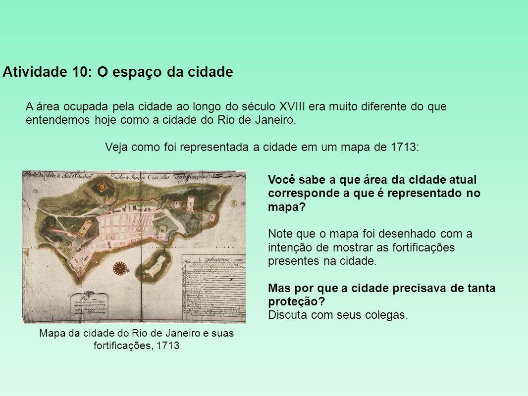 Atividade 10: O espaço da cidade A área ocupada pela cidade ao longo do século XVIII era muito diferente do que entendemos hoje como a cidade do Rio d