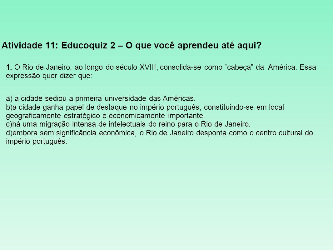 Atividade 11: Educoquiz 2 – O que você aprendeu até aqui? 1. O Rio de Janeiro, ao longo do século XVIII, consolida-se como cabeça da América. Essa exp