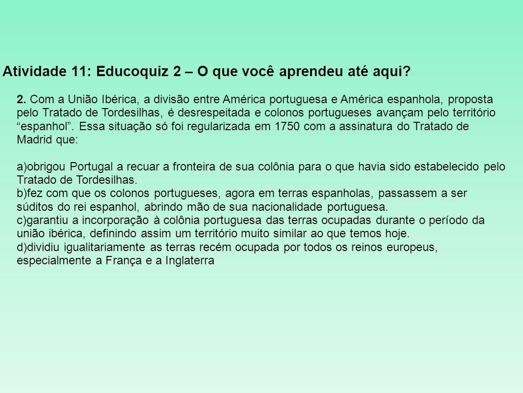 Atividade 11: Educoquiz 2 – O que você aprendeu até aqui? 2. Com a União Ibérica, a divisão entre América portuguesa e América espanhola, proposta pel