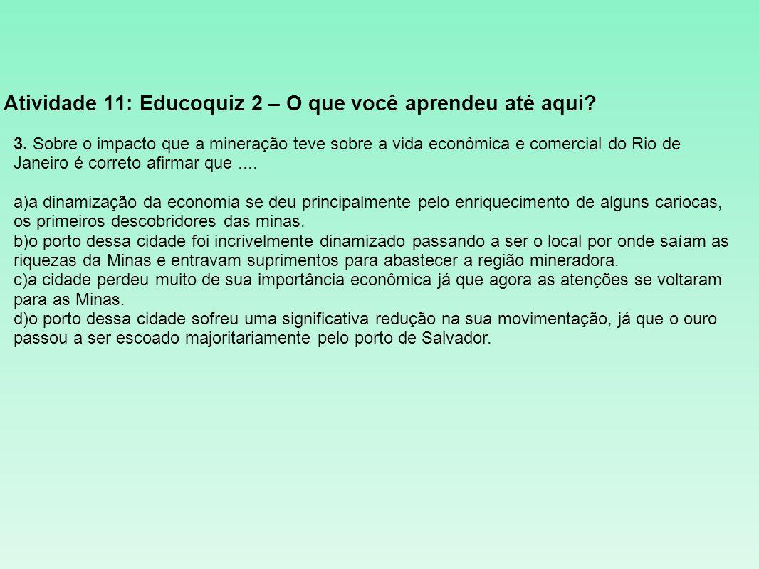 Atividade 11: Educoquiz 2 – O que você aprendeu até aqui? 3. Sobre o impacto que a mineração teve sobre a vida econômica e comercial do Rio de Janeiro