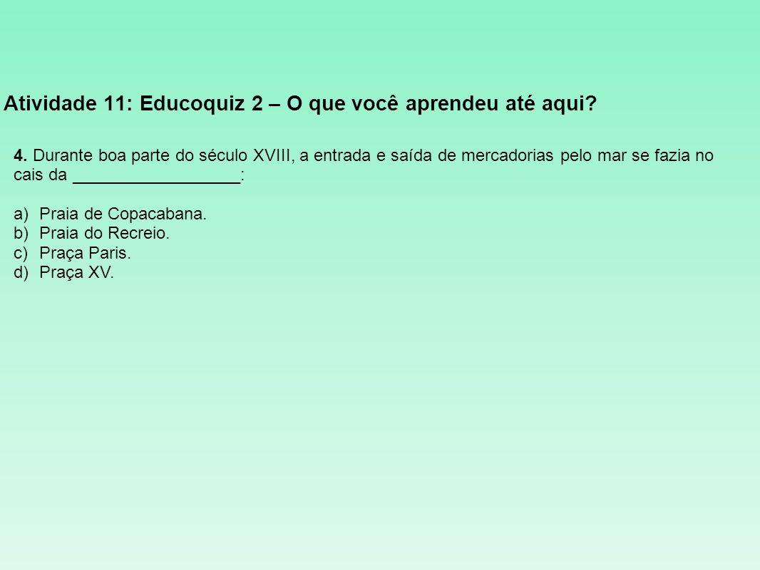 Atividade 11: Educoquiz 2 – O que você aprendeu até aqui? 4. Durante boa parte do século XVIII, a entrada e saída de mercadorias pelo mar se fazia no