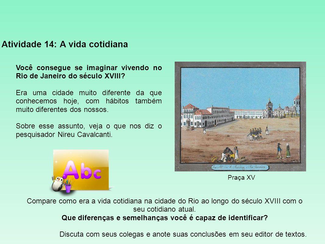 Atividade 14: A vida cotidiana Você consegue se imaginar vivendo no Rio de Janeiro do século XVIII? Era uma cidade muito diferente da que conhecemos h