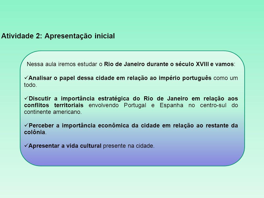 Atividade 2: Apresentação inicial Nessa aula iremos estudar o Rio de Janeiro durante o século XVIII e vamos: Analisar o papel dessa cidade em relação