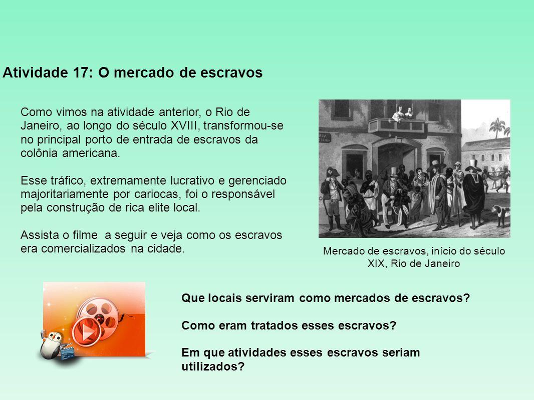 Atividade 17: O mercado de escravos Mercado de escravos, início do século XIX, Rio de Janeiro Como vimos na atividade anterior, o Rio de Janeiro, ao l
