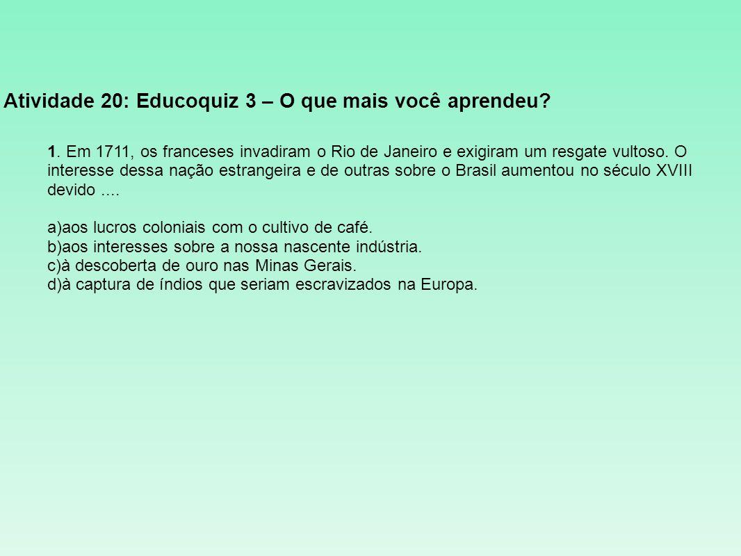 Atividade 20: Educoquiz 3 – O que mais você aprendeu? 1. Em 1711, os franceses invadiram o Rio de Janeiro e exigiram um resgate vultoso. O interesse d