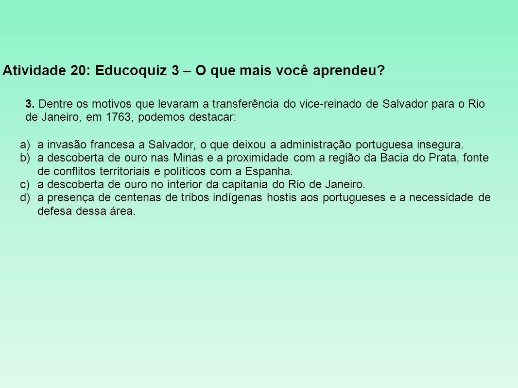 Atividade 20: Educoquiz 3 – O que mais você aprendeu? 3. Dentre os motivos que levaram a transferência do vice-reinado de Salvador para o Rio de Janei