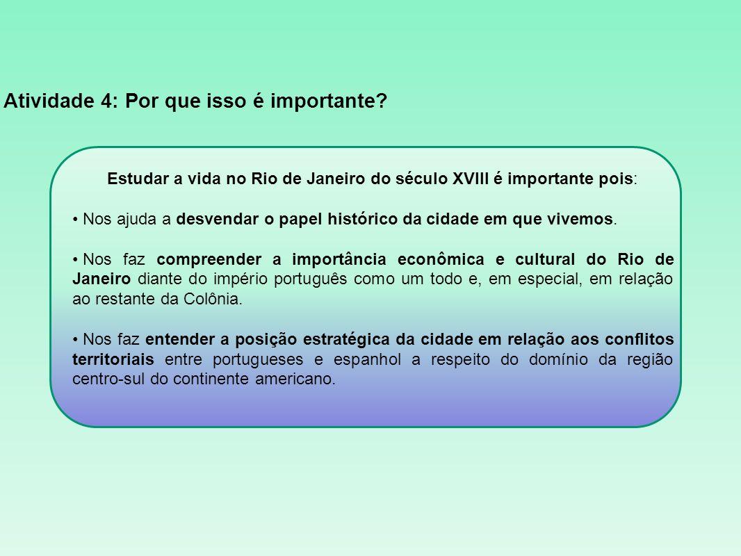 Atividade 4: Por que isso é importante? Estudar a vida no Rio de Janeiro do século XVIII é importante pois: Nos ajuda a desvendar o papel histórico da