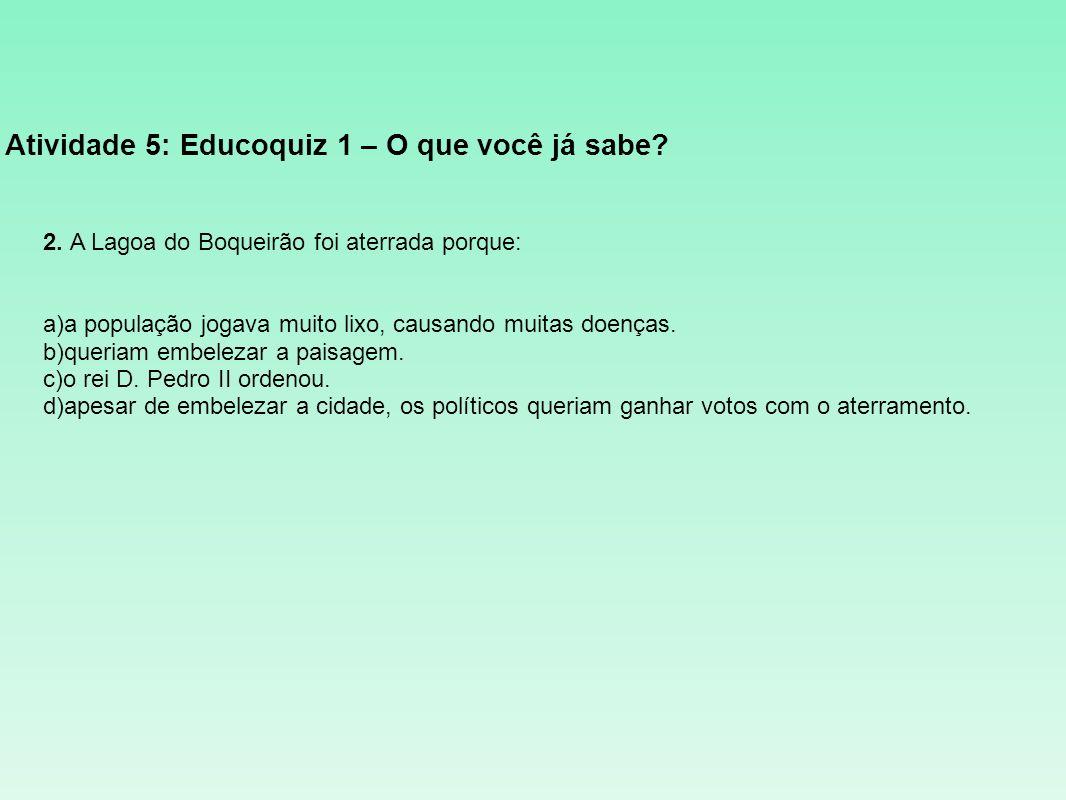 Atividade 5: Educoquiz 1 – O que você já sabe? 2. A Lagoa do Boqueirão foi aterrada porque: a)a população jogava muito lixo, causando muitas doenças.