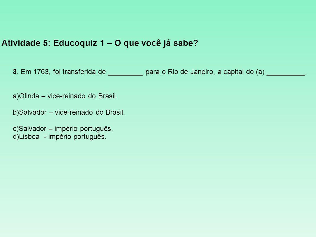 Atividade 5: Educoquiz 1 – O que você já sabe? 3. Em 1763, foi transferida de _________ para o Rio de Janeiro, a capital do (a) __________. a)Olinda –