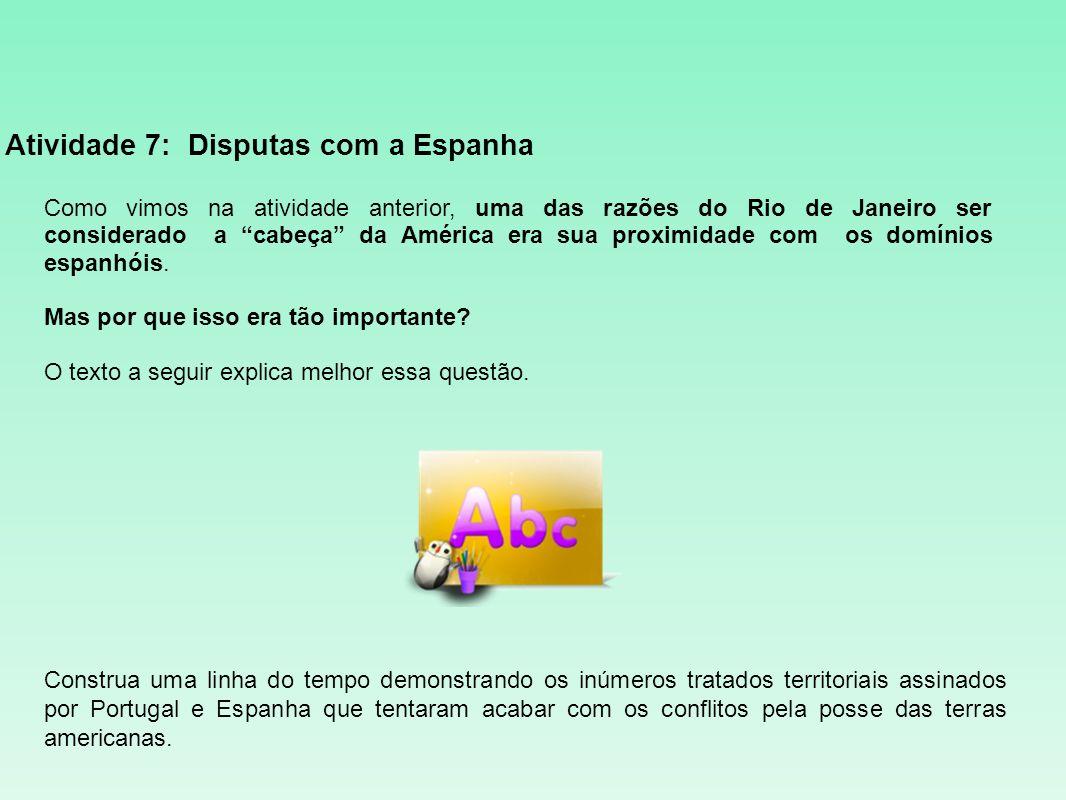 Atividade 7: Disputas com a Espanha Como vimos na atividade anterior, uma das razões do Rio de Janeiro ser considerado a cabeça da América era sua pro
