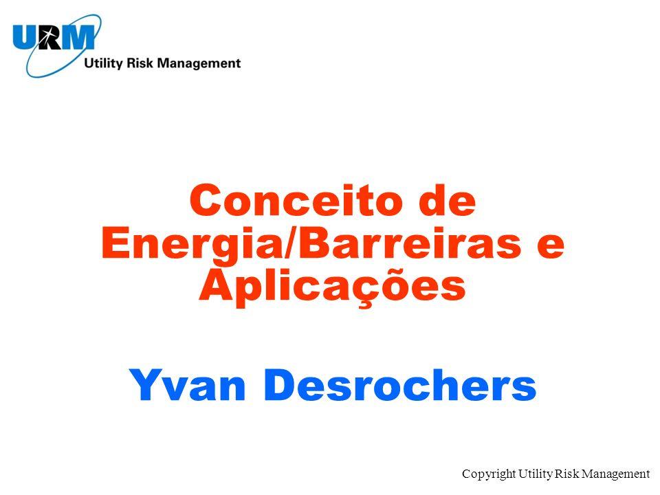 Copyright Utility Risk Management Conceito de Energia/Barreiras e Aplicações Yvan Desrochers