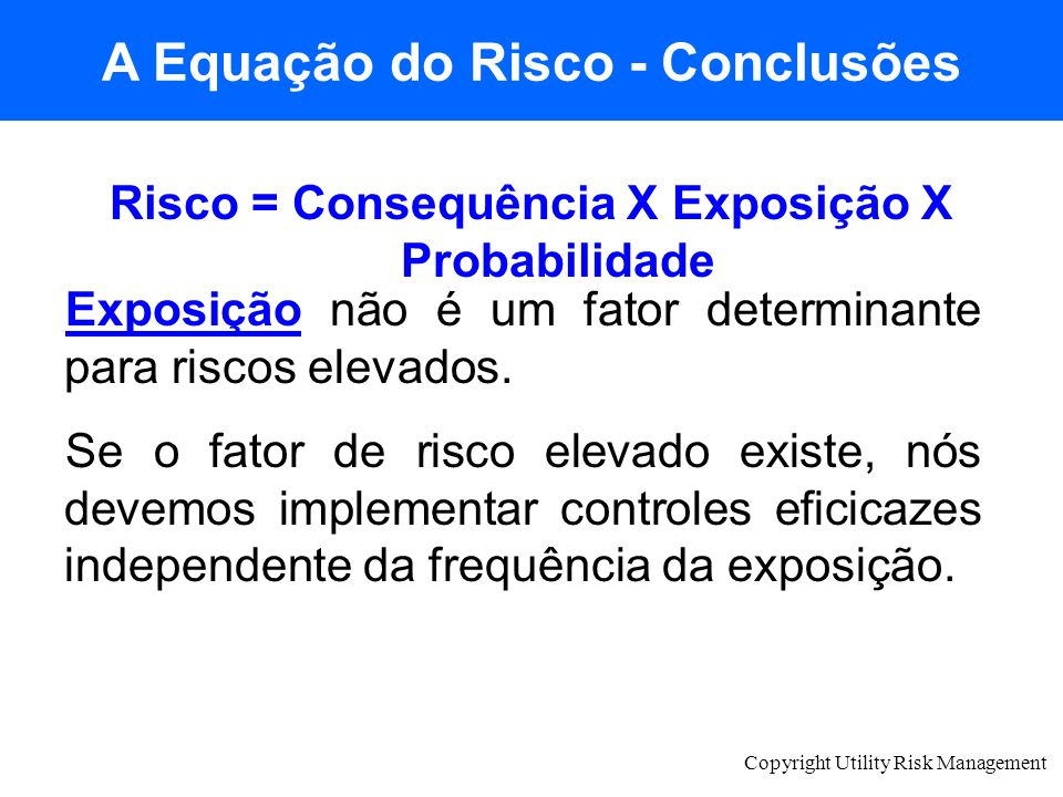 Copyright Utility Risk Management Risco = Consequência X Exposição X Probabilidade Exposição não é um fator determinante para riscos elevados. Se o fa