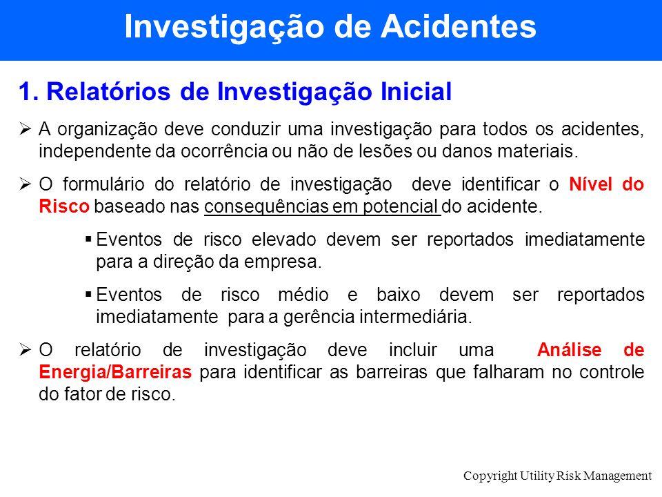 Copyright Utility Risk Management 1. Relatórios de Investigação Inicial A organização deve conduzir uma investigação para todos os acidentes, independ