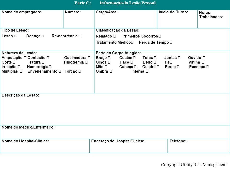 Copyright Utility Risk Management Parte C: Informação da Lesão Pessoal Nome do empregado:Número:Cargo/Área:Início do Turno:Horas Trabalhadas: Tipo de