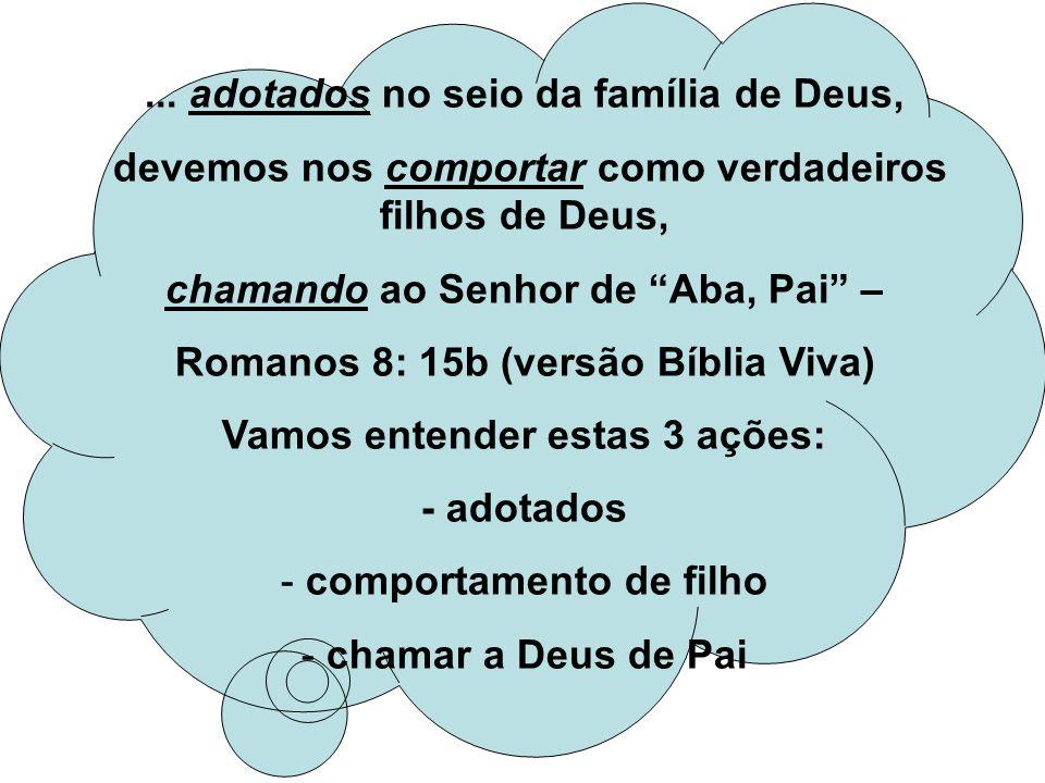 ... adotados no seio da família de Deus, devemos nos comportar como verdadeiros filhos de Deus, chamando ao Senhor de Aba, Pai – Romanos 8: 15b (versã