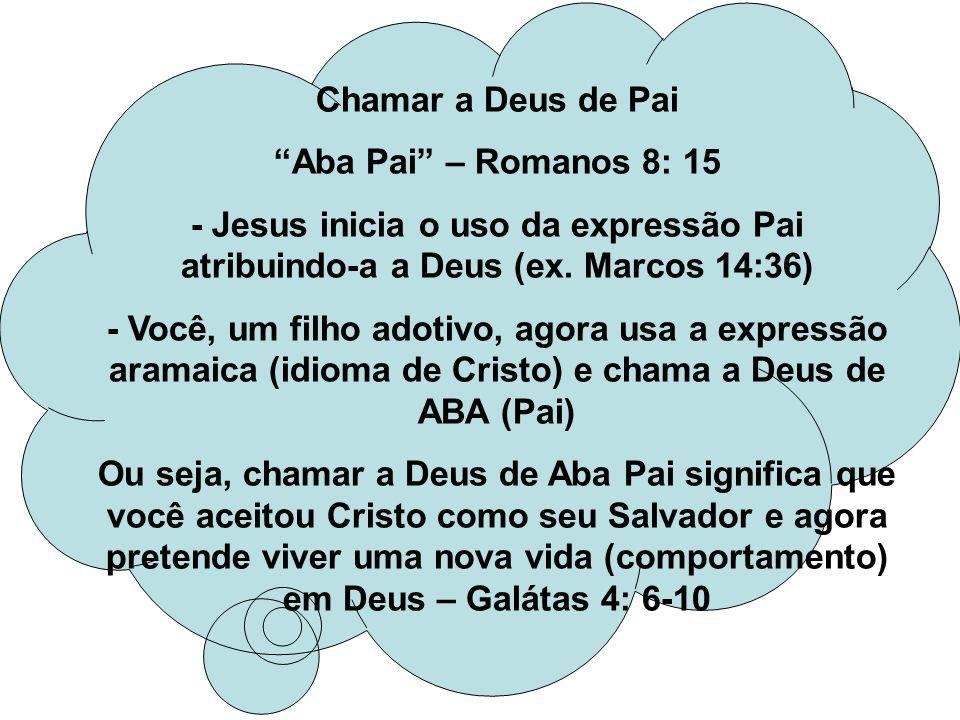 Chamar a Deus de Pai Aba Pai – Romanos 8: 15 - Jesus inicia o uso da expressão Pai atribuindo-a a Deus (ex. Marcos 14:36) - Você, um filho adotivo, ag